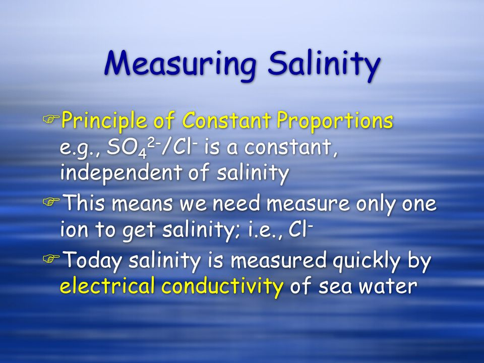 Measuring Salinity FPrinciple of Constant Proportions e.g., SO 4 2- /Cl - is a constant, independent of salinity FThis means we need measure only one ion to get salinity; i.e., Cl - FToday salinity is measured quickly by electrical conductivity of sea water FPrinciple of Constant Proportions e.g., SO 4 2- /Cl - is a constant, independent of salinity FThis means we need measure only one ion to get salinity; i.e., Cl - FToday salinity is measured quickly by electrical conductivity of sea water
