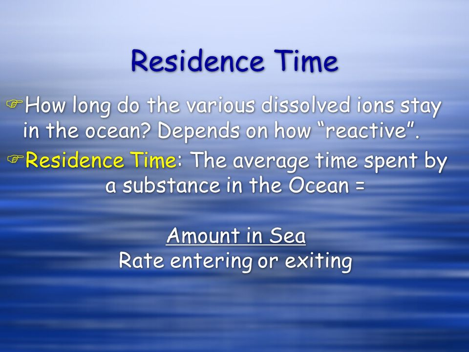 """Residence Time FHow long do the various dissolved ions stay in the ocean? Depends on how """"reactive"""".  Residence Time: The average time spent by a sub"""
