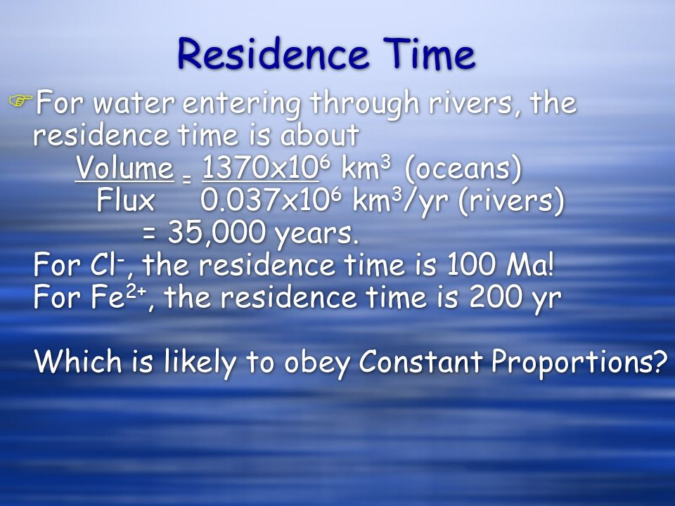 Residence Time FFor water entering through rivers, the residence time is about Volume = 1370x10 6 km 3 (oceans) Flux 0.037x10 6 km 3 /yr (rivers) = 35,000 years.