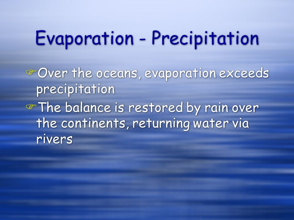 Evaporation - Precipitation FOver the oceans, evaporation exceeds precipitation FThe balance is restored by rain over the continents, returning water via rivers FOver the oceans, evaporation exceeds precipitation FThe balance is restored by rain over the continents, returning water via rivers