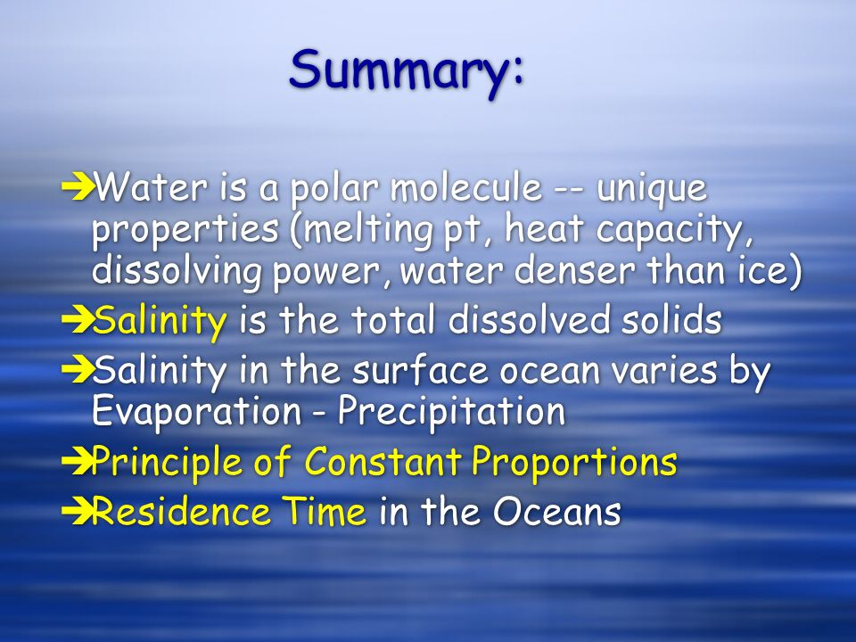 Summary: èWater is a polar molecule -- unique properties (melting pt, heat capacity, dissolving power, water denser than ice) èSalinity is the total d