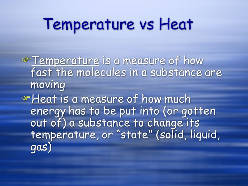 Temperature vs Heat FTemperature is a measure of how fast the molecules in a substance are moving FHeat is a measure of how much energy has to be put into (or gotten out of) a substance to change its temperature, or state (solid, liquid, gas) FTemperature is a measure of how fast the molecules in a substance are moving FHeat is a measure of how much energy has to be put into (or gotten out of) a substance to change its temperature, or state (solid, liquid, gas)