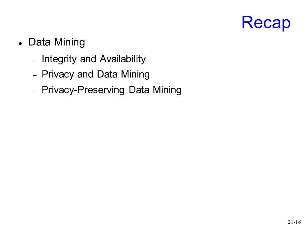 21-16 Recap Data Mining  Integrity and Availability  Privacy and Data Mining  Privacy-Preserving Data Mining