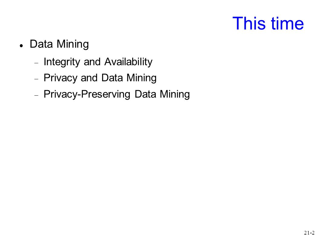 21-2 This time Data Mining  Integrity and Availability  Privacy and Data Mining  Privacy-Preserving Data Mining