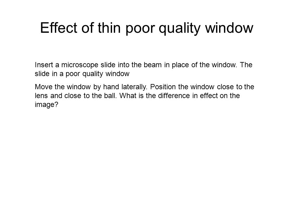 Effect of thin poor quality window Insert a microscope slide into the beam in place of the window. The slide in a poor quality window Move the window