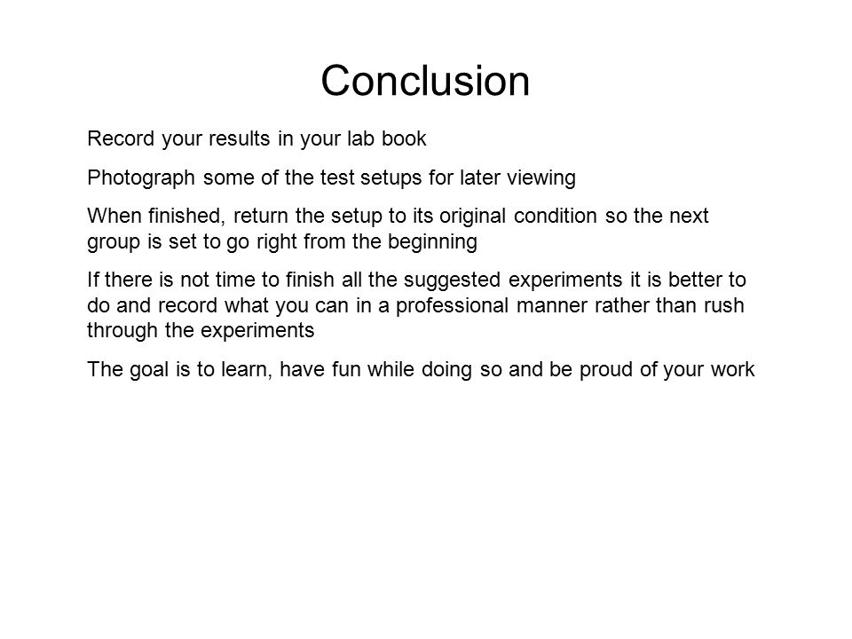 Conclusion Record your results in your lab book Photograph some of the test setups for later viewing When finished, return the setup to its original condition so the next group is set to go right from the beginning If there is not time to finish all the suggested experiments it is better to do and record what you can in a professional manner rather than rush through the experiments The goal is to learn, have fun while doing so and be proud of your work