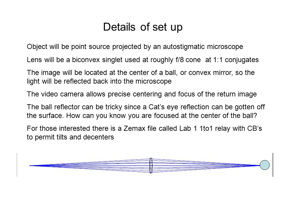 Details of set up Object will be point source projected by an autostigmatic microscope Lens will be a biconvex singlet used at roughly f/8 cone at 1:1 conjugates The image will be located at the center of a ball, or convex mirror, so the light will be reflected back into the microscope The video camera allows precise centering and focus of the return image The ball reflector can be tricky since a Cat's eye reflection can be gotten off the surface.