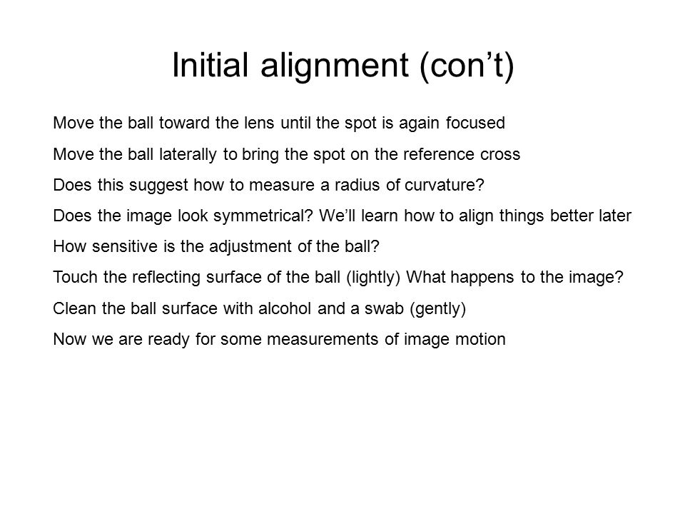 Initial alignment (con't) Move the ball toward the lens until the spot is again focused Move the ball laterally to bring the spot on the reference cro