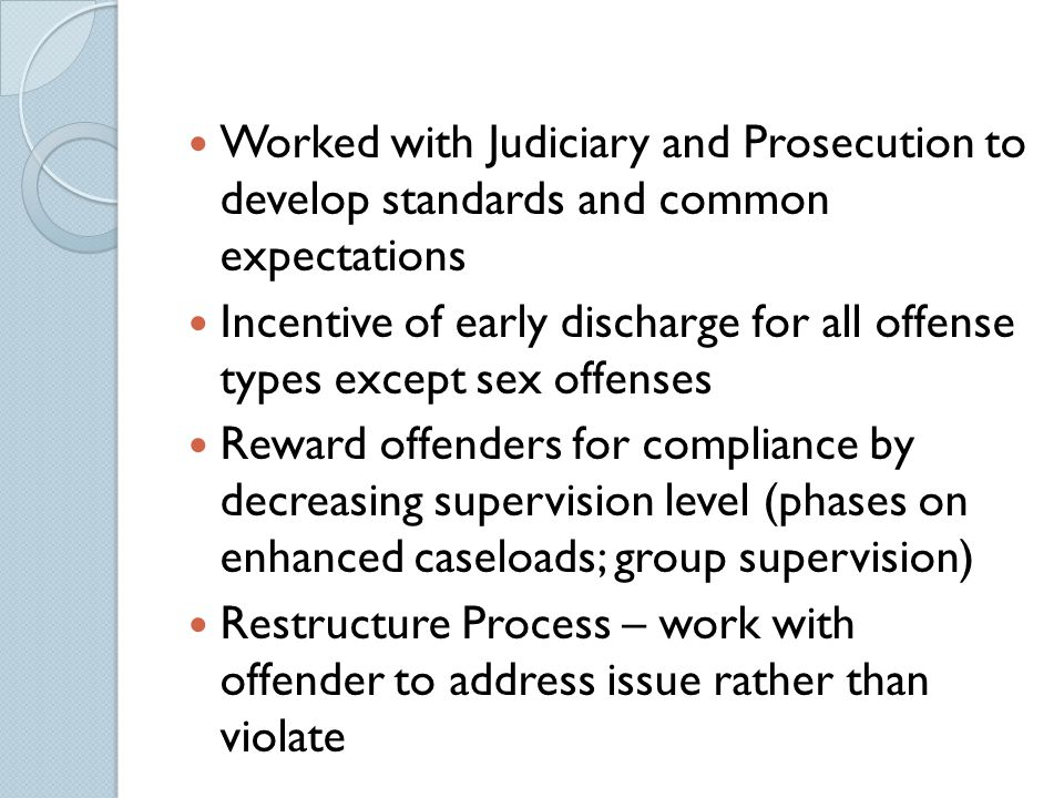 Worked with Judiciary and Prosecution to develop standards and common expectations Incentive of early discharge for all offense types except sex offen