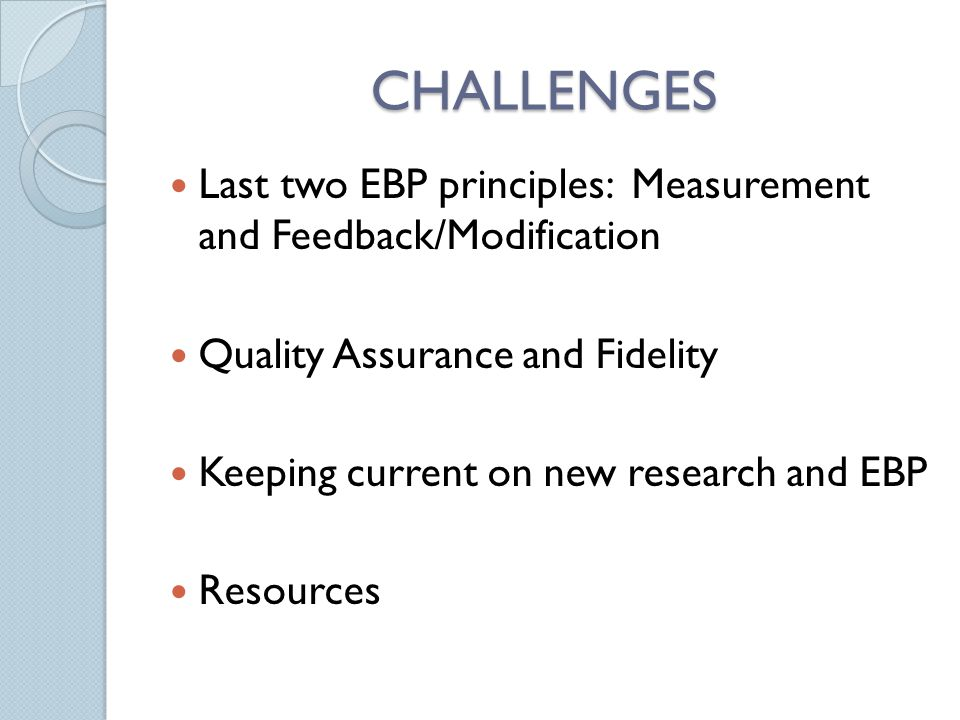 CHALLENGES Last two EBP principles: Measurement and Feedback/Modification Quality Assurance and Fidelity Keeping current on new research and EBP Resou