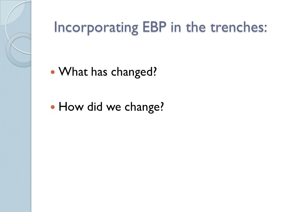 Incorporating EBP in the trenches: What has changed? How did we change?