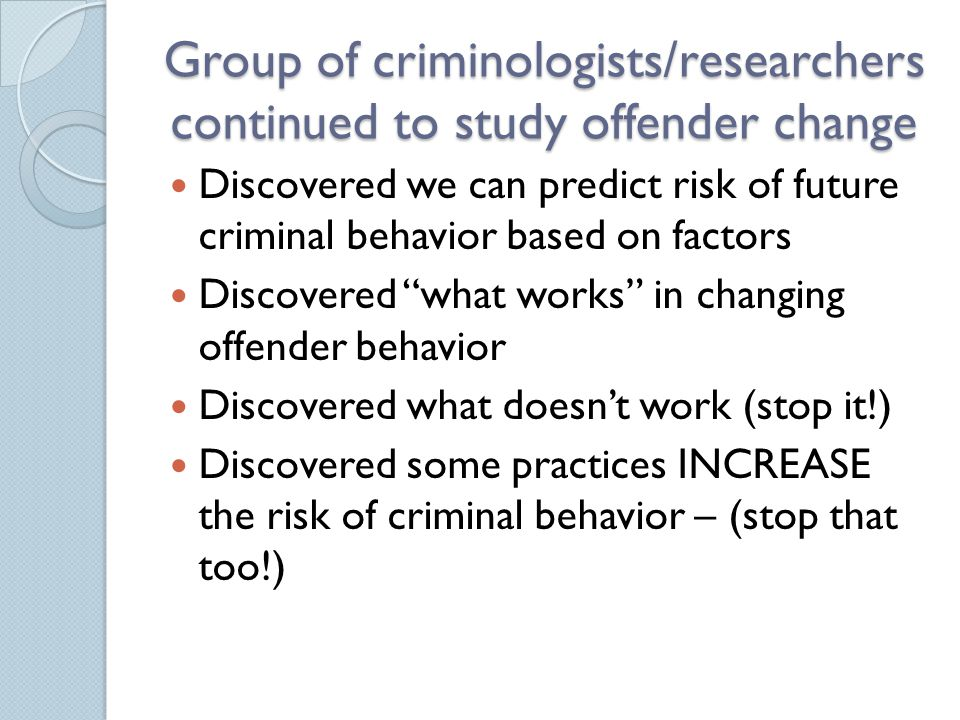Group of criminologists/researchers continued to study offender change Discovered we can predict risk of future criminal behavior based on factors Dis
