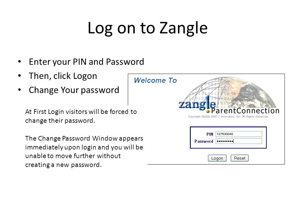 Log on to Zangle Enter your PIN and Password Then, click Logon Change Your password At First Login visitors will be forced to change their password.