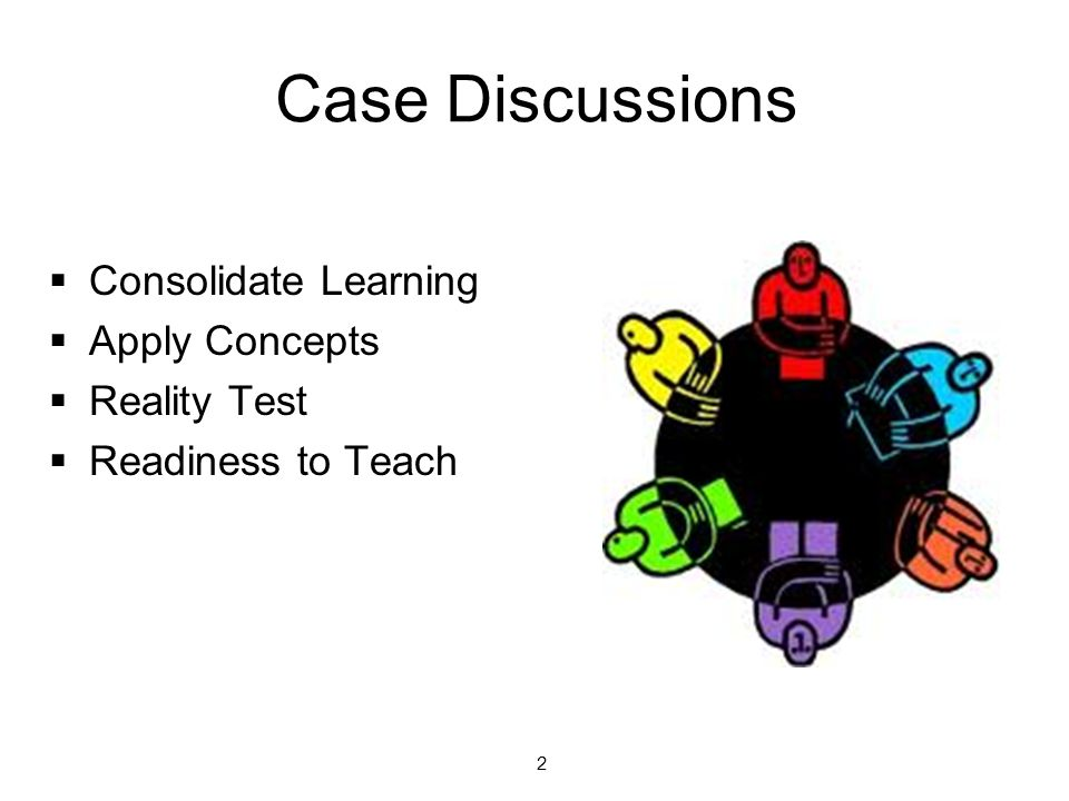 Case Discussions  Consolidate Learning  Apply Concepts  Reality Test  Readiness to Teach 2