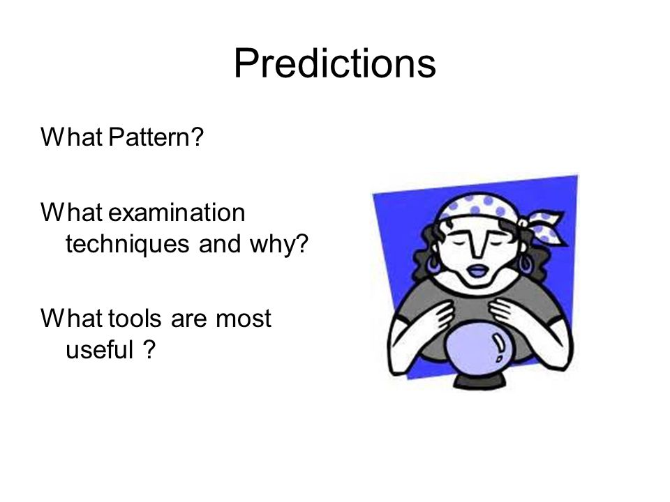 Predictions What Pattern? What examination techniques and why? What tools are most useful ?
