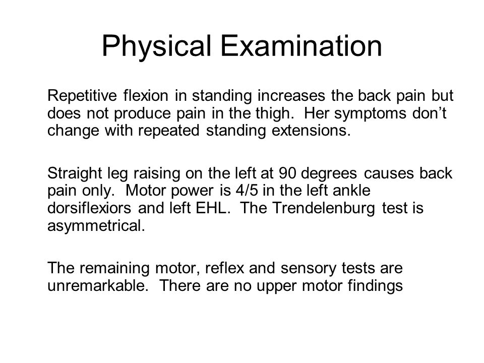 Physical Examination Repetitive flexion in standing increases the back pain but does not produce pain in the thigh. Her symptoms don't change with rep