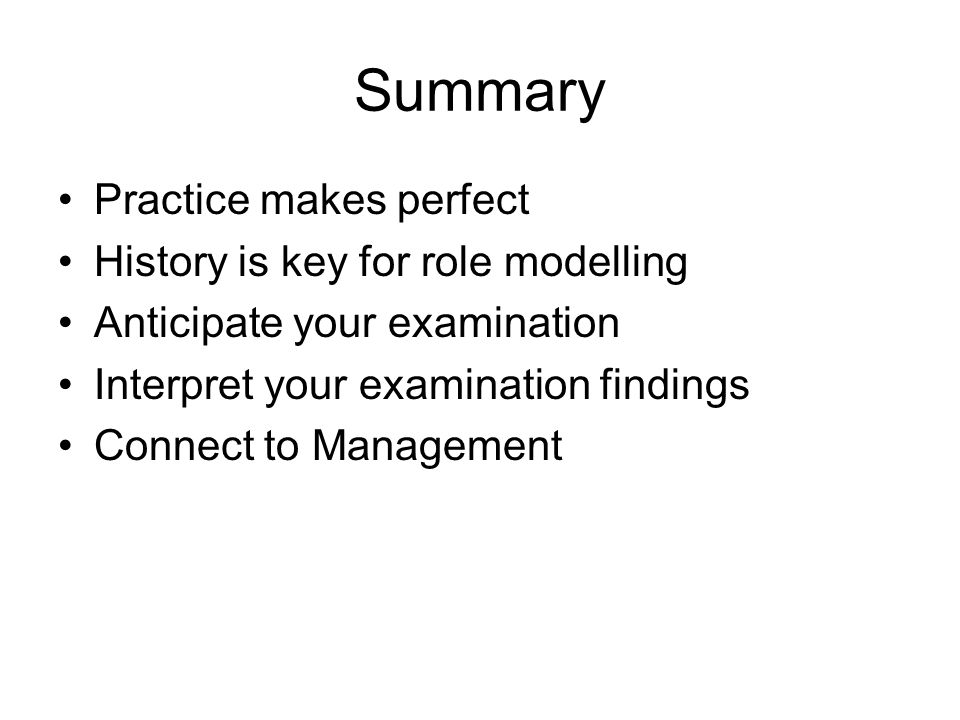 Summary Practice makes perfect History is key for role modelling Anticipate your examination Interpret your examination findings Connect to Management
