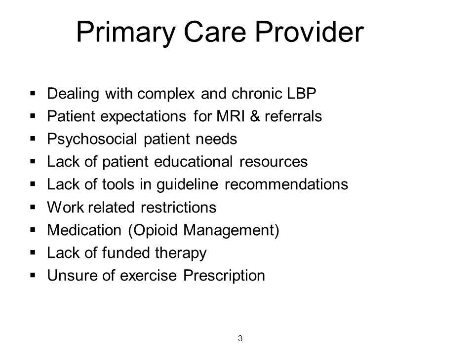 Primary Care Provider  Dealing with complex and chronic LBP  Patient expectations for MRI & referrals  Psychosocial patient needs  Lack of patient educational resources  Lack of tools in guideline recommendations  Work related restrictions  Medication (Opioid Management)  Lack of funded therapy  Unsure of exercise Prescription 3