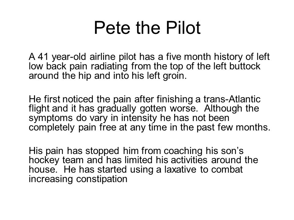 Pete the Pilot A 41 year-old airline pilot has a five month history of left low back pain radiating from the top of the left buttock around the hip and into his left groin.