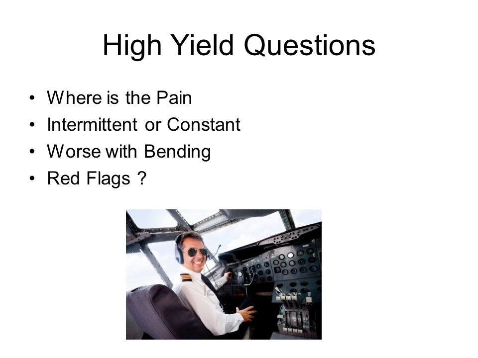 High Yield Questions Where is the Pain Intermittent or Constant Worse with Bending Red Flags