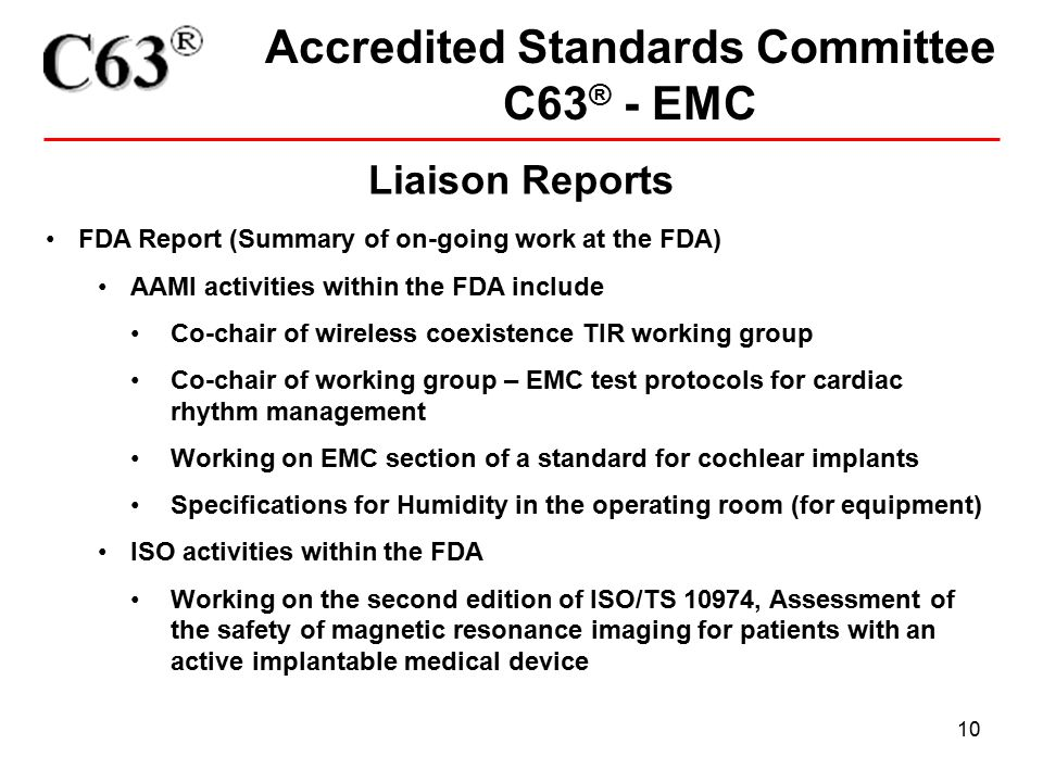 10 Accredited Standards Committee C63 ® - EMC Liaison Reports FDA Report (Summary of on-going work at the FDA) AAMI activities within the FDA include Co-chair of wireless coexistence TIR working group Co-chair of working group – EMC test protocols for cardiac rhythm management Working on EMC section of a standard for cochlear implants Specifications for Humidity in the operating room (for equipment) ISO activities within the FDA Working on the second edition of ISO/TS 10974, Assessment of the safety of magnetic resonance imaging for patients with an active implantable medical device
