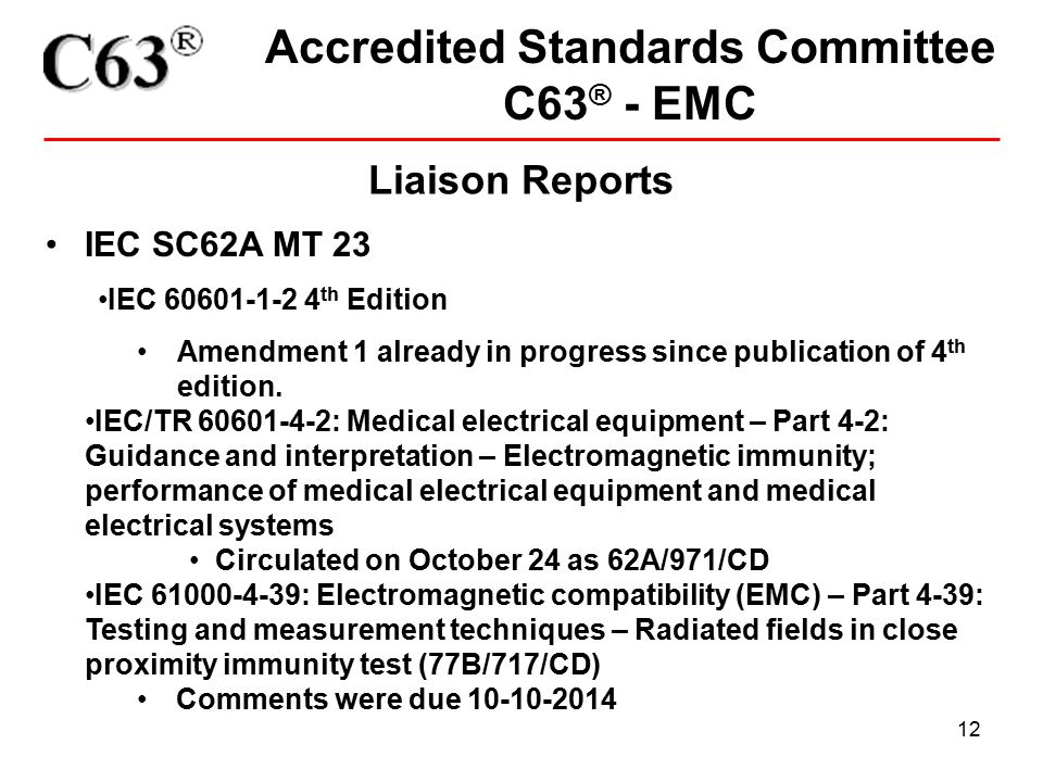 12 Accredited Standards Committee C63 ® - EMC Liaison Reports IEC SC62A MT 23 IEC 60601-1-2 4 th Edition Amendment 1 already in progress since publication of 4 th edition.