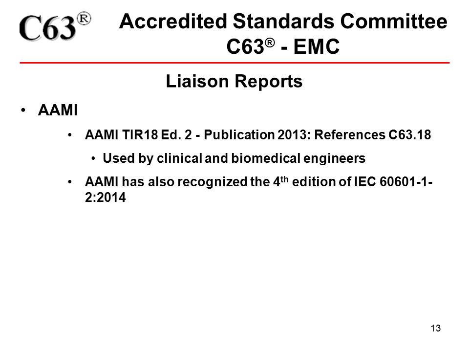 13 Accredited Standards Committee C63 ® - EMC Liaison Reports AAMI AAMI TIR18 Ed. 2 - Publication 2013: References C63.18 Used by clinical and biomedi
