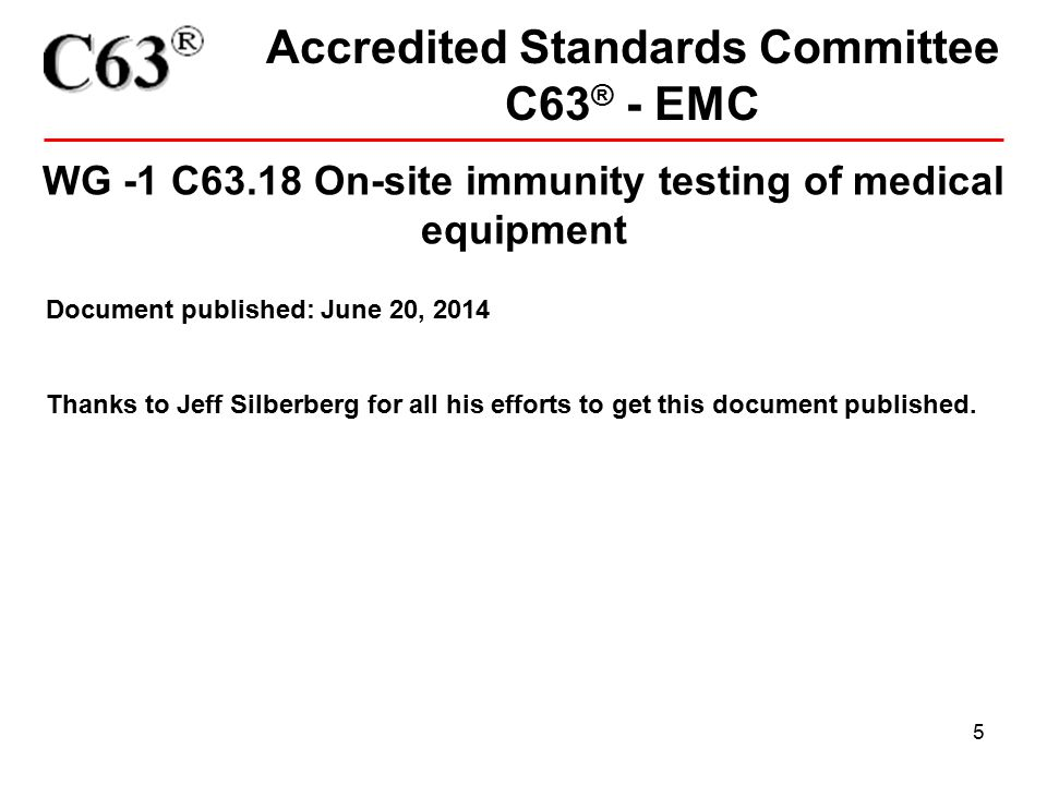 5 Accredited Standards Committee C63 ® - EMC WG -1 C63.18 On-site immunity testing of medical equipment Document published: June 20, 2014 Thanks to Je