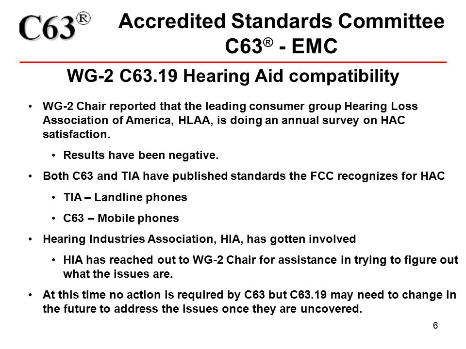 6 Accredited Standards Committee C63 ® - EMC WG-2 C63.19 Hearing Aid compatibility WG-2 Chair reported that the leading consumer group Hearing Loss Association of America, HLAA, is doing an annual survey on HAC satisfaction.
