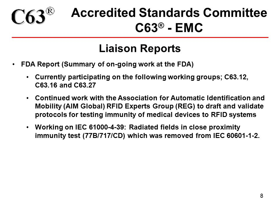 8 Accredited Standards Committee C63 ® - EMC Liaison Reports FDA Report (Summary of on-going work at the FDA) Currently participating on the following