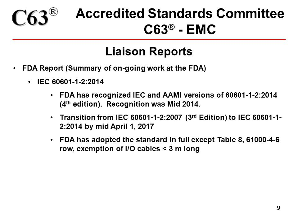 9 Accredited Standards Committee C63 ® - EMC Liaison Reports FDA Report (Summary of on-going work at the FDA) IEC 60601-1-2:2014 FDA has recognized IE
