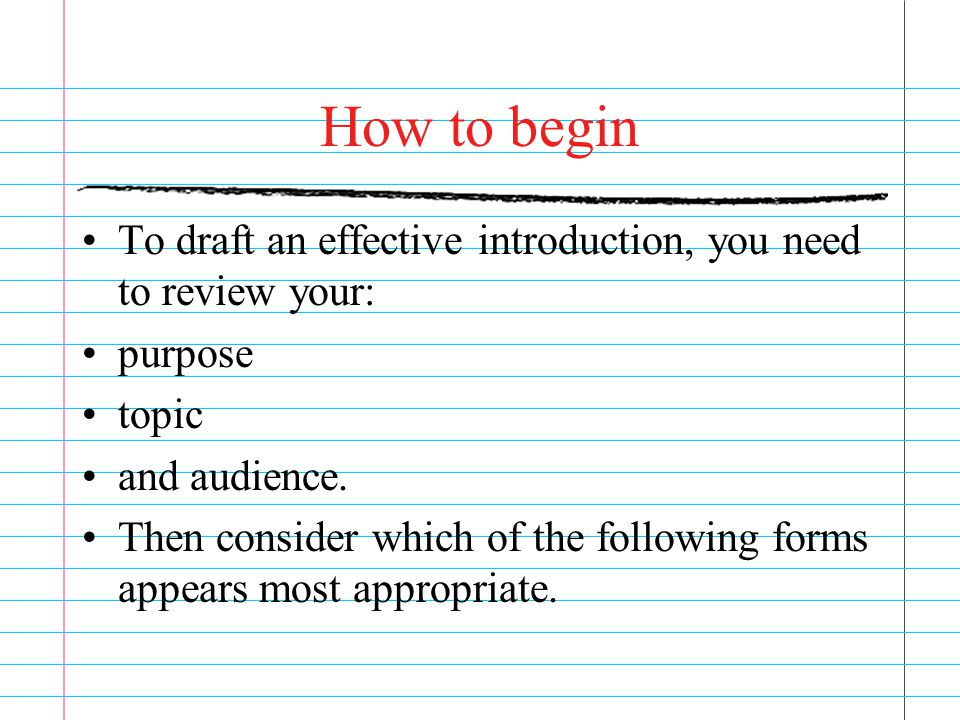 How to begin To draft an effective introduction, you need to review your: purpose topic and audience.