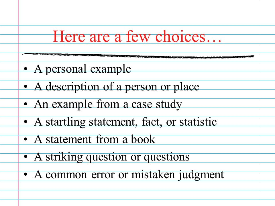 Here are a few choices… A personal example A description of a person or place An example from a case study A startling statement, fact, or statistic A statement from a book A striking question or questions A common error or mistaken judgment