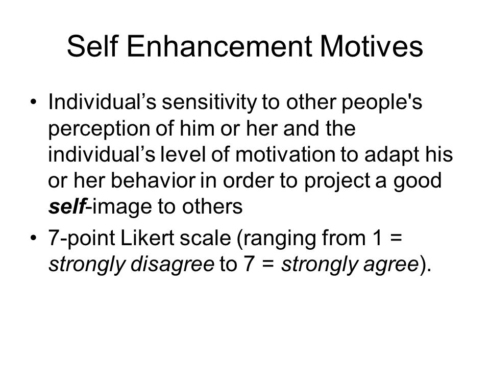 Self Enhancement Motives Individual's sensitivity to other people's perception of him or her and the individual's level of motivation to adapt his or