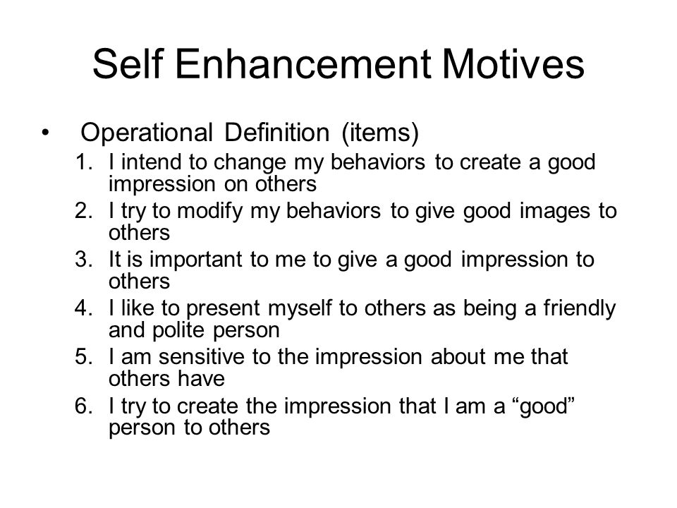 Self Enhancement Motives Operational Definition (items) 1.I intend to change my behaviors to create a good impression on others 2.I try to modify my b