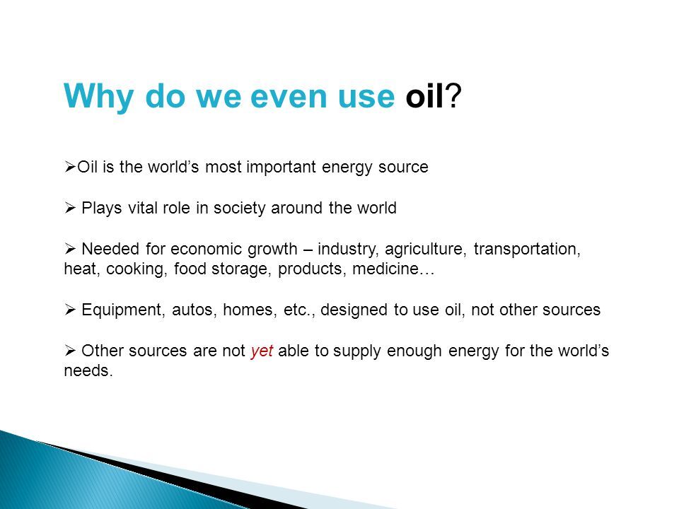 Why do we even use oil?  Oil is the world's most important energy source  Plays vital role in society around the world  Needed for economic growth