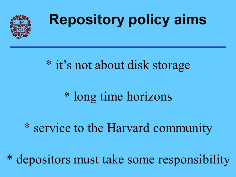 Repository policy aims * it's not about disk storage * long time horizons * service to the Harvard community * depositors must take some responsibilit