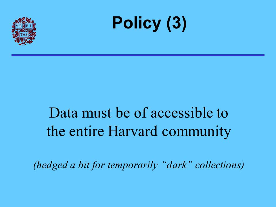 Policy (3) Data must be of accessible to the entire Harvard community (hedged a bit for temporarily dark collections)
