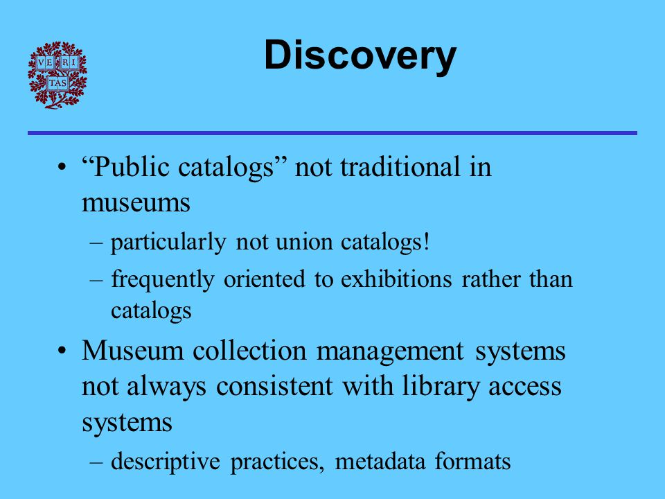 """Discovery """"Public catalogs"""" not traditional in museums –particularly not union catalogs! –frequently oriented to exhibitions rather than catalogs Muse"""