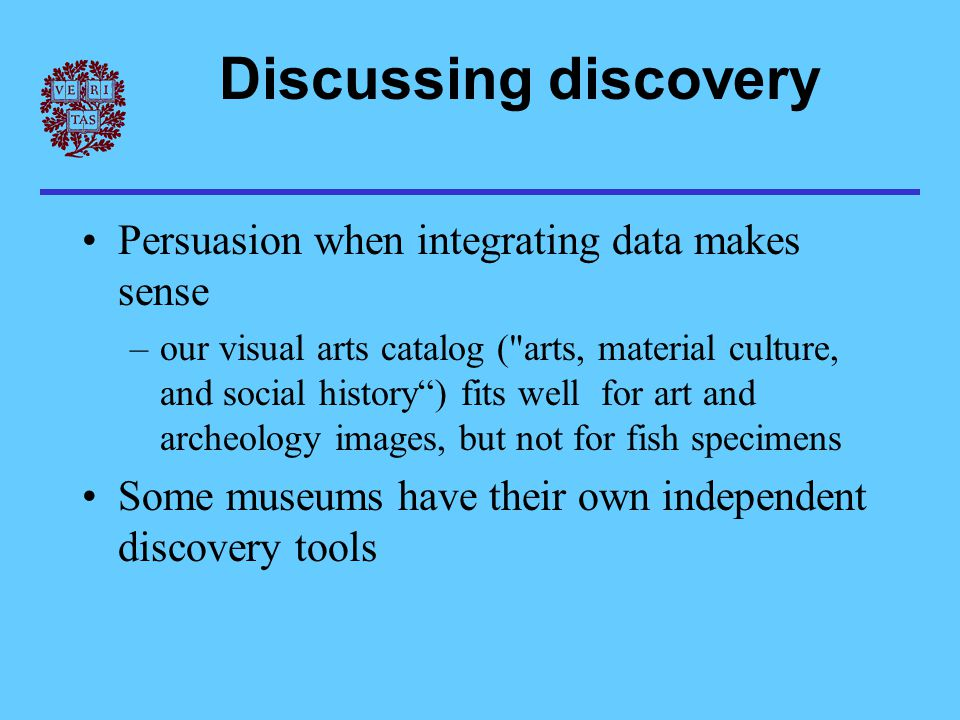 Discussing discovery Persuasion when integrating data makes sense –our visual arts catalog ( arts, material culture, and social history ) fits well for art and archeology images, but not for fish specimens Some museums have their own independent discovery tools