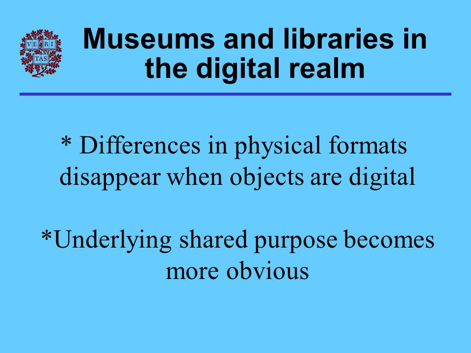 Museums and libraries in the digital realm * Differences in physical formats disappear when objects are digital *Underlying shared purpose becomes mor