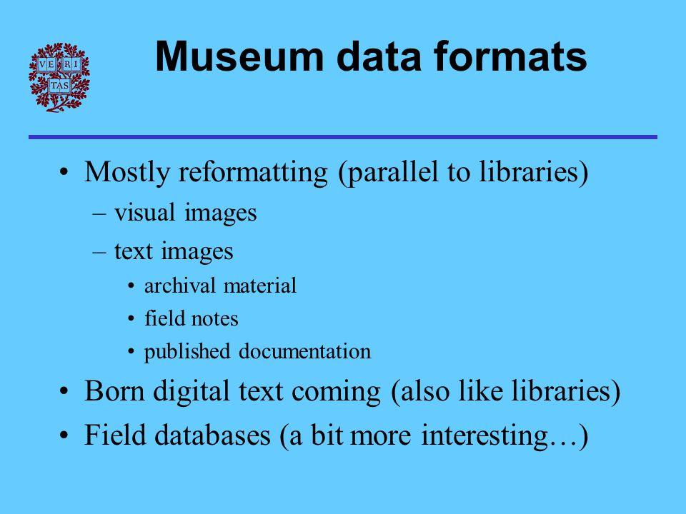 Museum data formats Mostly reformatting (parallel to libraries) –visual images –text images archival material field notes published documentation Born
