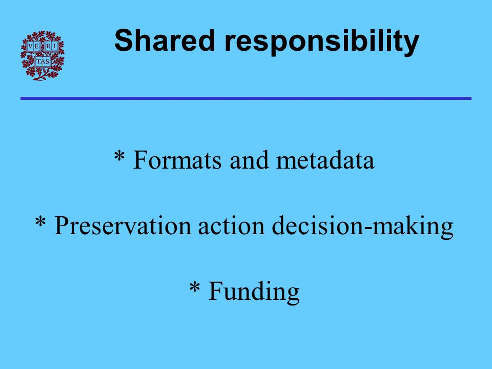 Shared responsibility * Formats and metadata * Preservation action decision-making * Funding