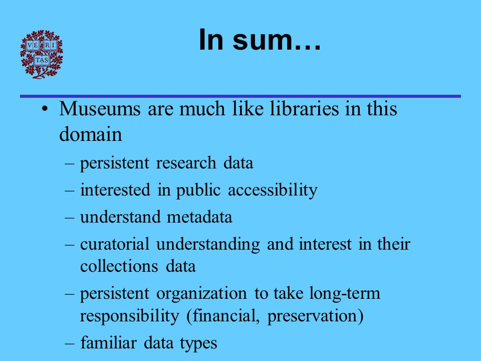 In sum… Museums are much like libraries in this domain –persistent research data –interested in public accessibility –understand metadata –curatorial understanding and interest in their collections data –persistent organization to take long-term responsibility (financial, preservation) –familiar data types