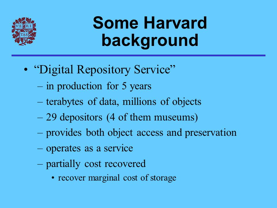 Some Harvard background Digital Repository Service –in production for 5 years –terabytes of data, millions of objects –29 depositors (4 of them museums) –provides both object access and preservation –operates as a service –partially cost recovered recover marginal cost of storage