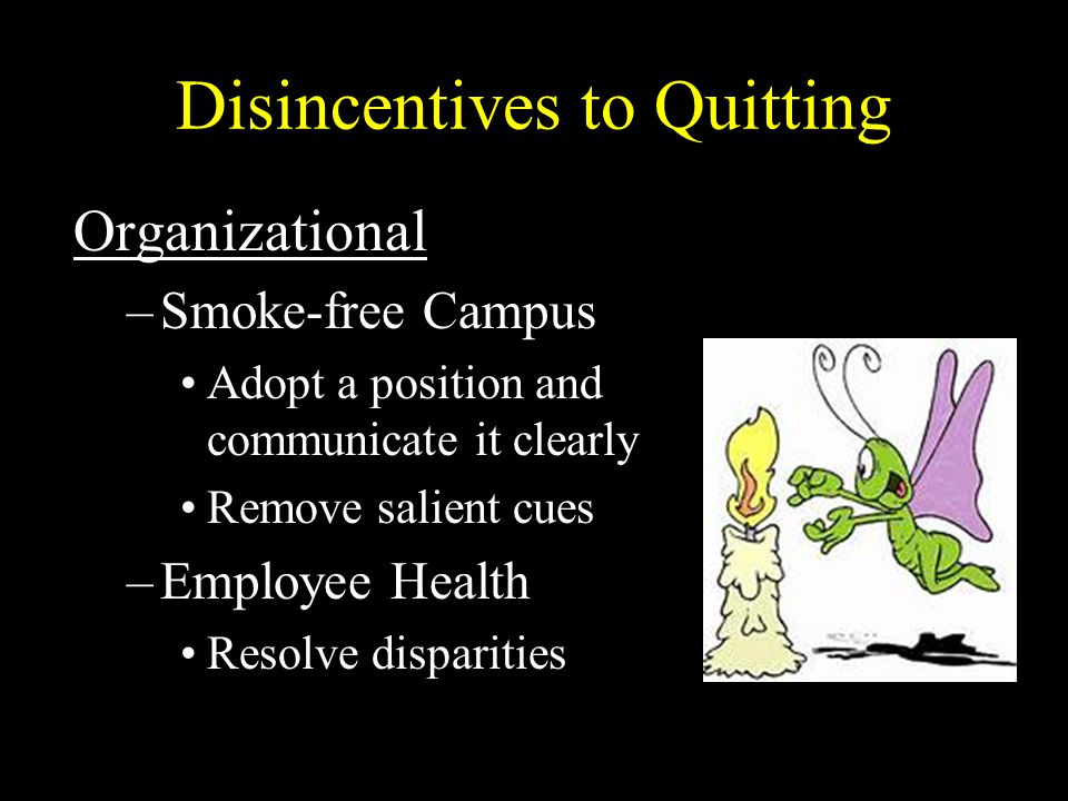 Disincentives to Quitting Organizational –Smoke-free Campus Adopt a position and communicate it clearly Remove salient cues –Employee Health Resolve disparities