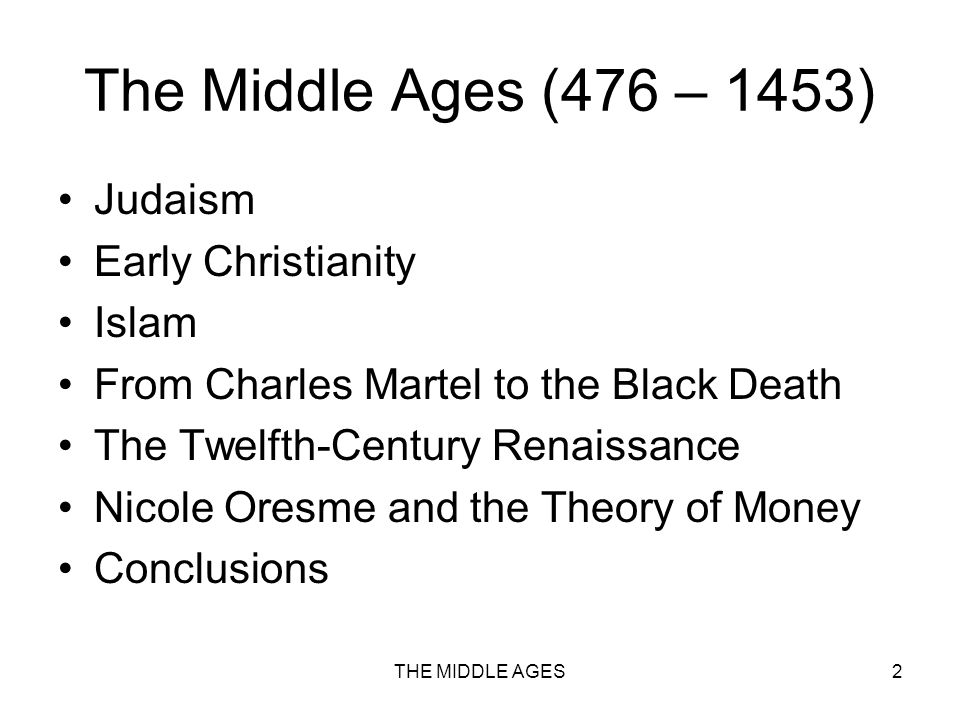 THE MIDDLE AGES2 The Middle Ages (476 – 1453) Judaism Early Christianity Islam From Charles Martel to the Black Death The Twelfth-Century Renaissance Nicole Oresme and the Theory of Money Conclusions