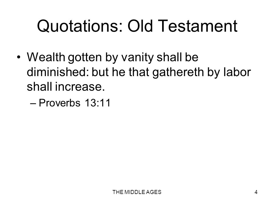 THE MIDDLE AGES4 Quotations: Old Testament Wealth gotten by vanity shall be diminished: but he that gathereth by labor shall increase.