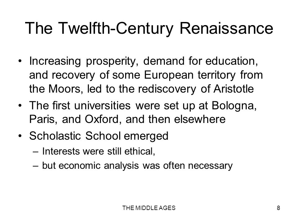 THE MIDDLE AGES8 The Twelfth-Century Renaissance Increasing prosperity, demand for education, and recovery of some European territory from the Moors, led to the rediscovery of Aristotle The first universities were set up at Bologna, Paris, and Oxford, and then elsewhere Scholastic School emerged –Interests were still ethical, –but economic analysis was often necessary