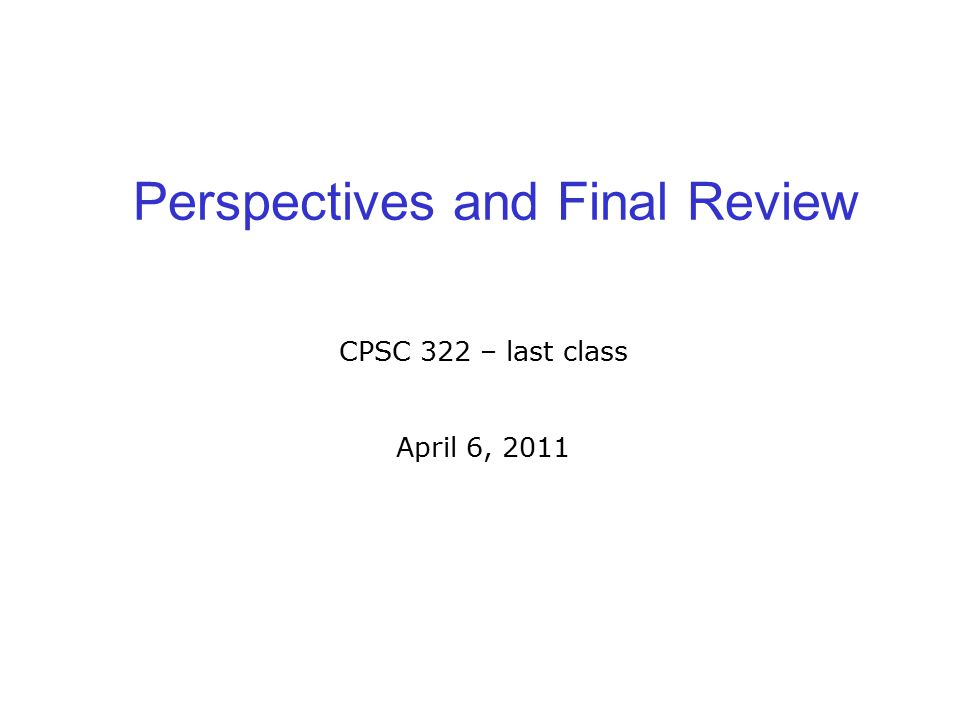 Perspectives and Final Review CPSC 322 – last class April 6, 2011